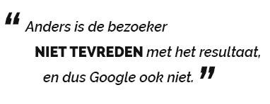 anders is de bezoeker niet tevreden met het resultaat, en dus Google ook niet.